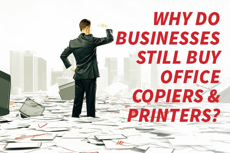 Why do businesses still buy office printers and copiers?