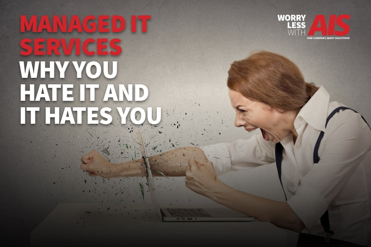 Managed IT Services: Why You Hate IT and Why IT Hates You